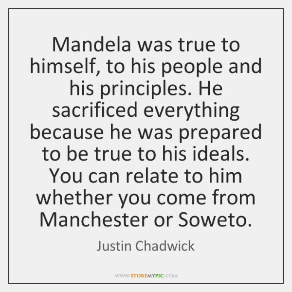 Mandela was true to himself, to his people and his principles. He ...