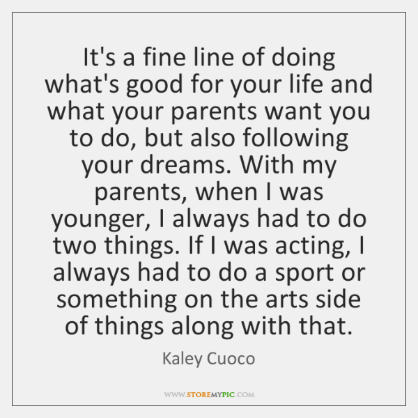 It's a fine line of doing what's good for your life and ...