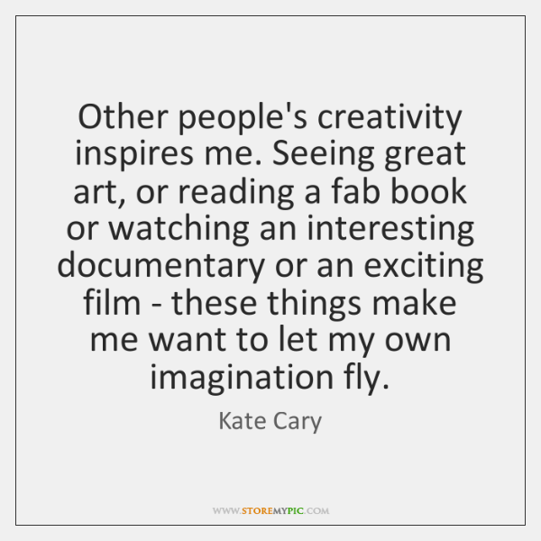 Other people's creativity inspires me. Seeing great art, or reading a fab ...
