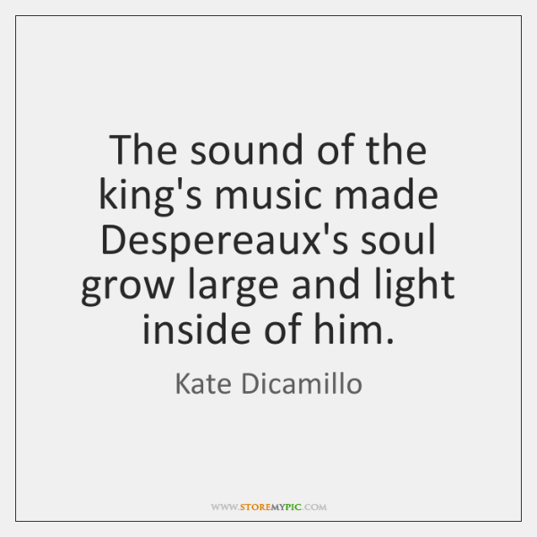 The sound of the king's music made Despereaux's soul grow large and ...