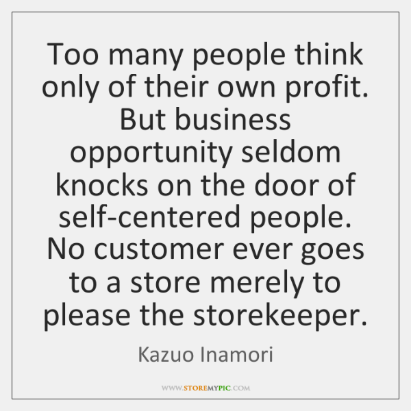 Too many people think only of their own profit. But business opportunity ...