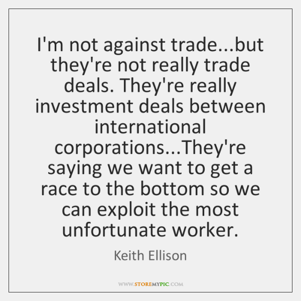 I'm not against trade...but they're not really trade deals. They're really ...