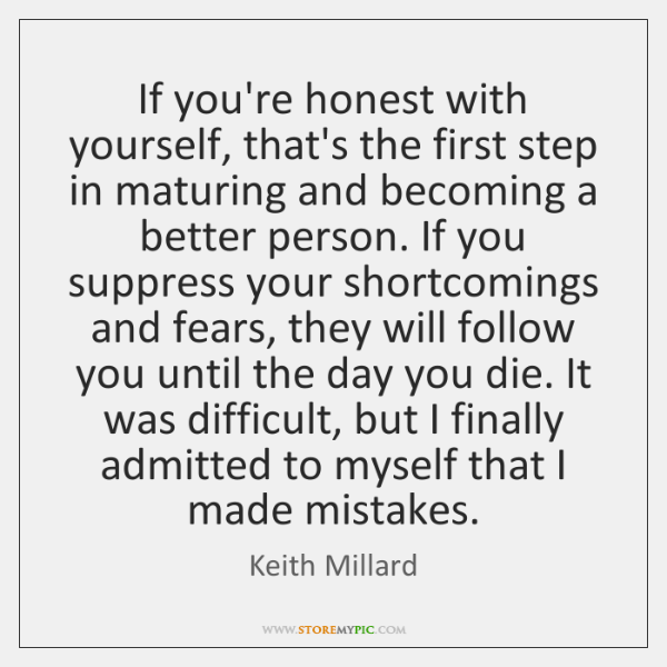 If you're honest with yourself, that's the first step in maturing and ...