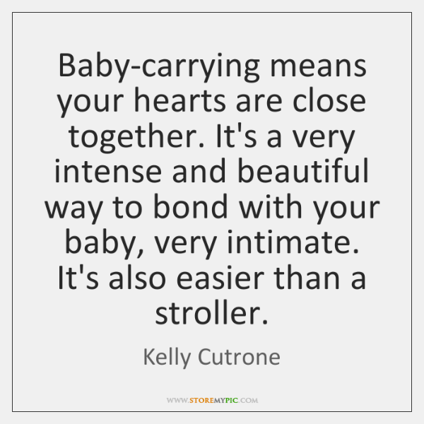 Baby-carrying means your hearts are close together. It's a very intense and ...
