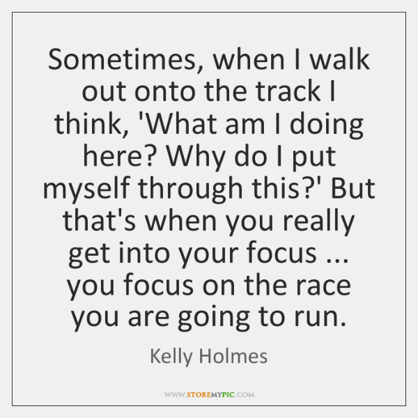 Sometimes, when I walk out onto the track I think, 'What am ...