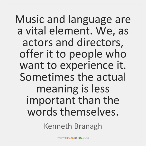 Music and language are a vital element. We, as actors and directors, ...
