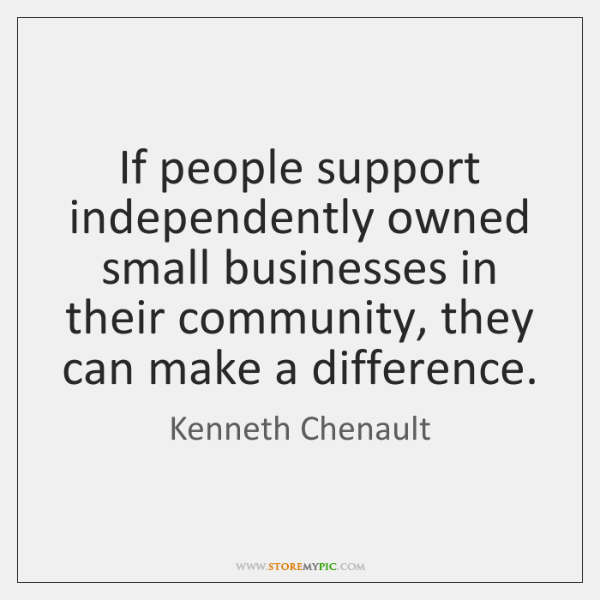 If people support independently owned small businesses in their community, they can ...