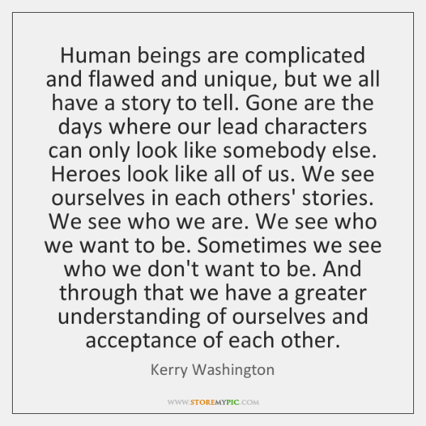 Human beings are complicated and flawed and unique, but we all have ...