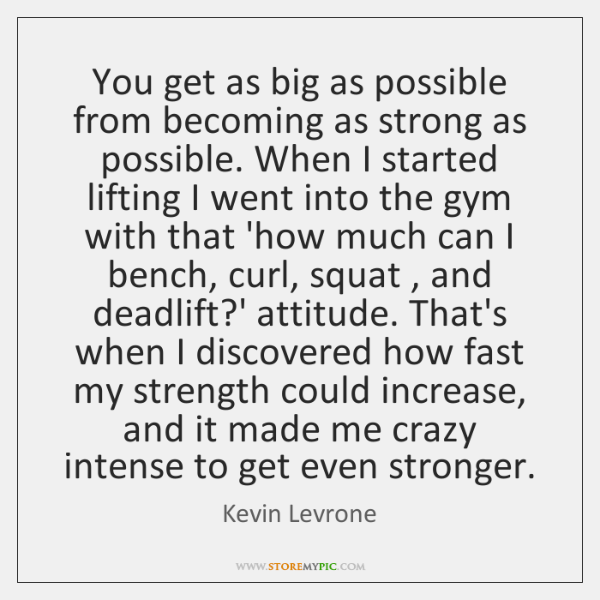 You get as big as possible from becoming as strong as possible. ...