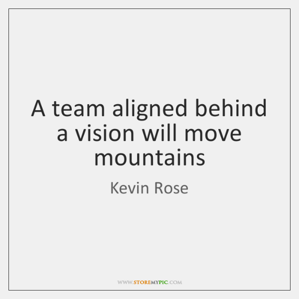 A team aligned behind a vision will move mountains