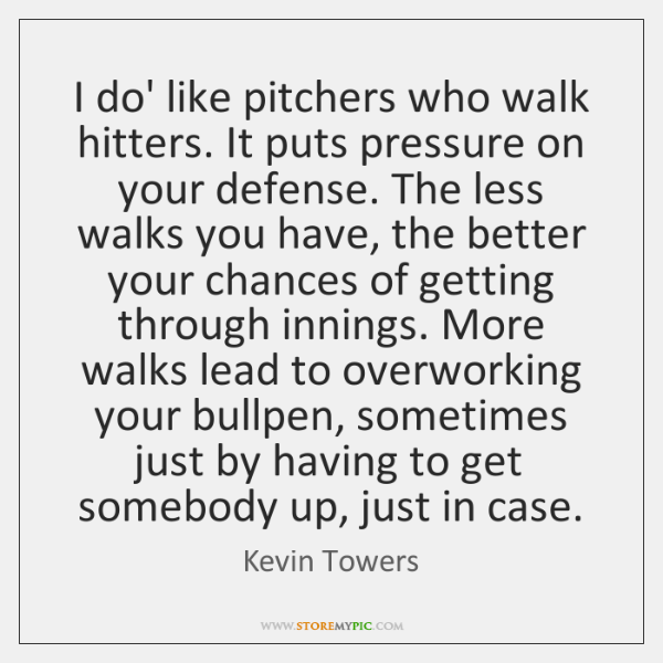 I do' like pitchers who walk hitters. It puts pressure on your ...