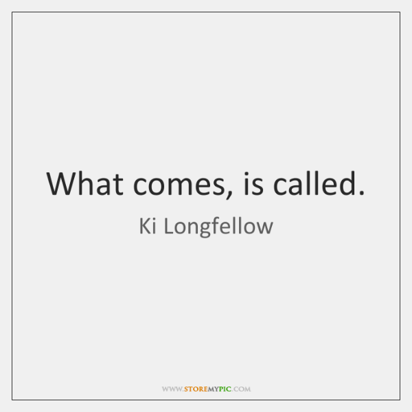 What comes, is called.