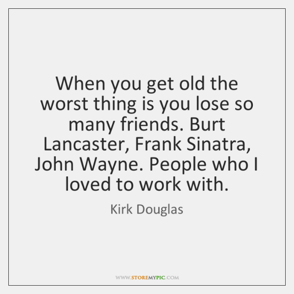 When you get old the worst thing is you lose so many ...