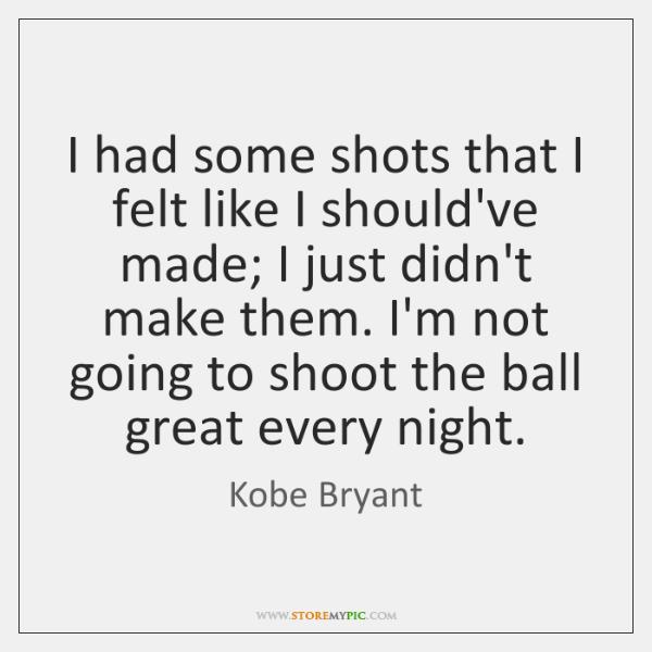 I had some shots that I felt like I should've made; I ...