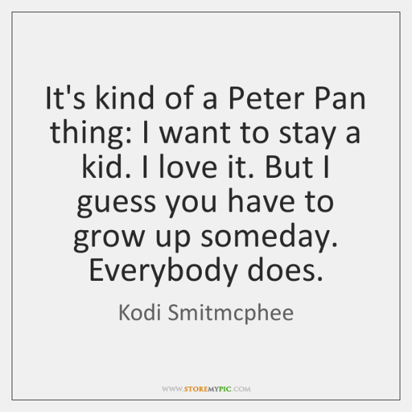 It's kind of a Peter Pan thing: I want to stay a ...