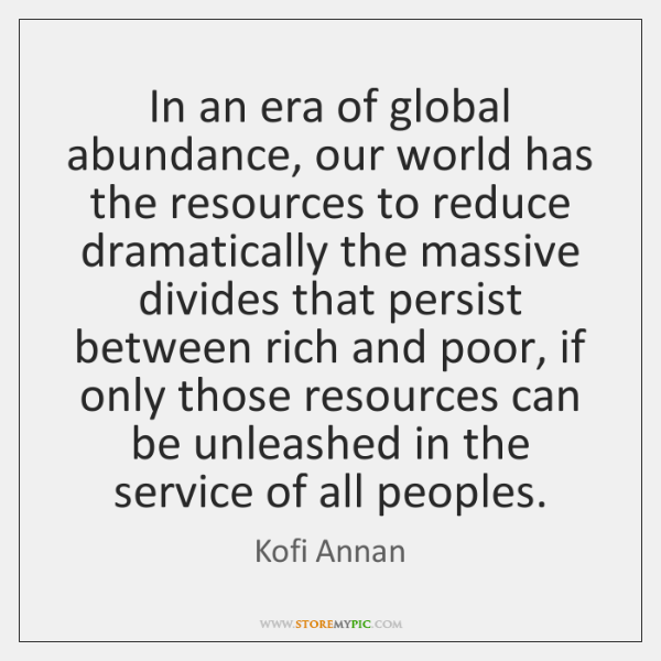 In an era of global abundance, our world has the resources to ...