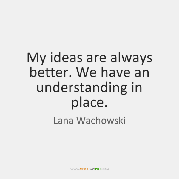 My ideas are always better. We have an understanding in place.