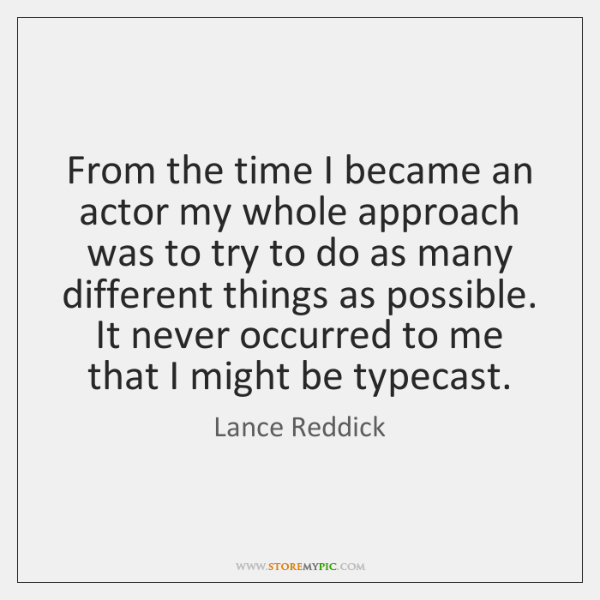 From the time I became an actor my whole approach was to ...