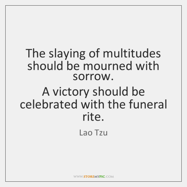 The slaying of multitudes should be mourned with sorrow.   A victory should ...