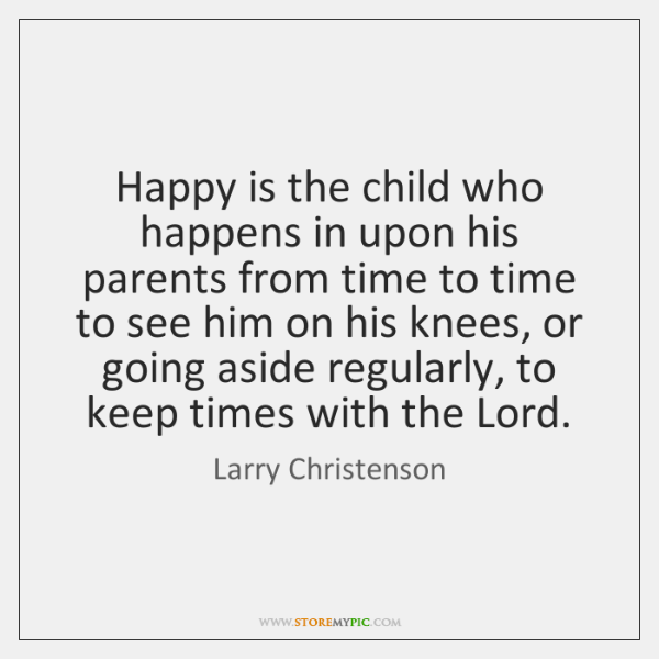 Happy is the child who happens in upon his parents from time ...