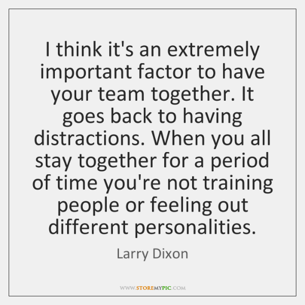 I think it's an extremely important factor to have your team together. ...