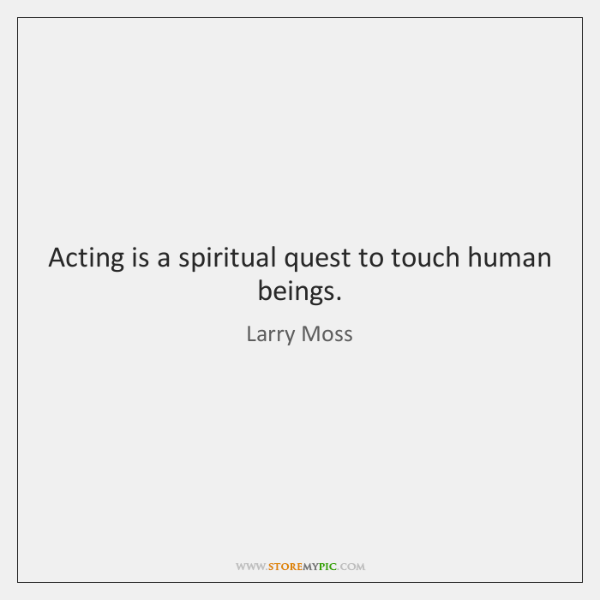 Acting is a spiritual quest to touch human beings.
