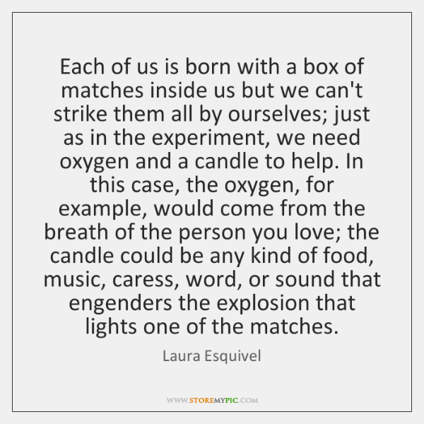 Each of us is born with a box of matches inside us ...