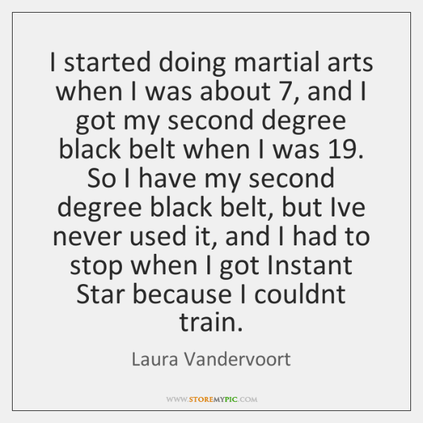 I started doing martial arts when I was about 7, and I got ...