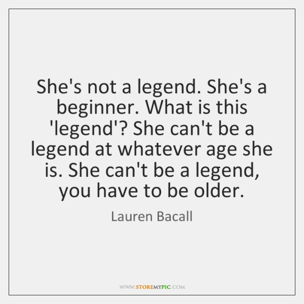 She's not a legend. She's a beginner. What is this 'legend'? She ...