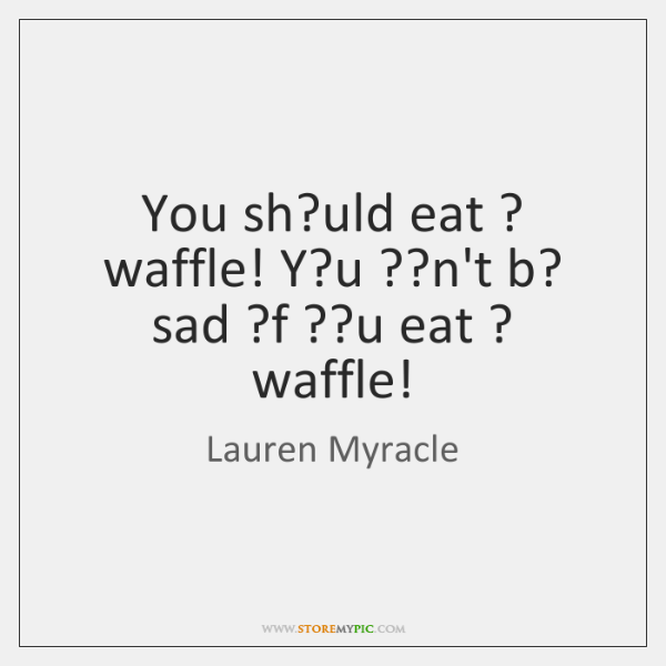 You sh?uld eat ? waffle! Y?u ??n't b? sad ?f ??u ...