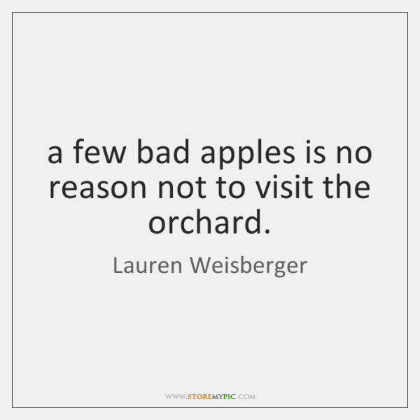 a few bad apples is no reason not to visit the orchard.