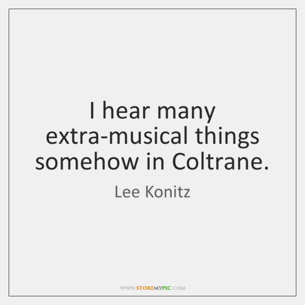 I hear many extra-musical things somehow in Coltrane.