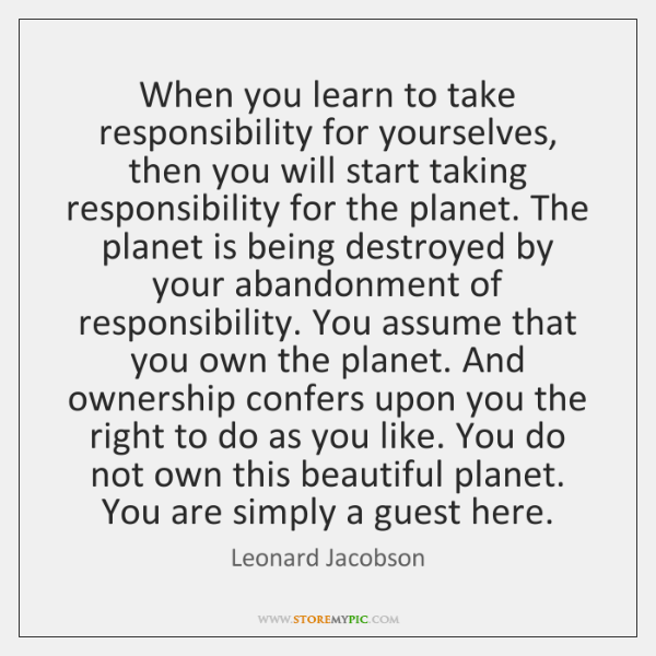 When you learn to take responsibility for yourselves, then you will start ...