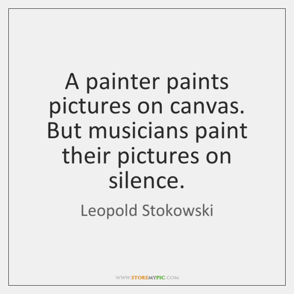 A painter paints pictures on canvas. But musicians paint their pictures on ...