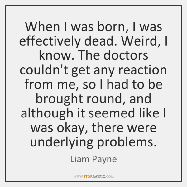 When I was born, I was effectively dead. Weird, I know. The ...