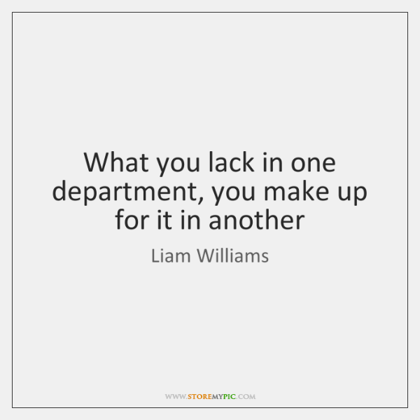 What you lack in one department, you make up for it in ...
