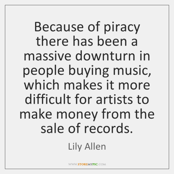 Because of piracy there has been a massive downturn in people buying ...