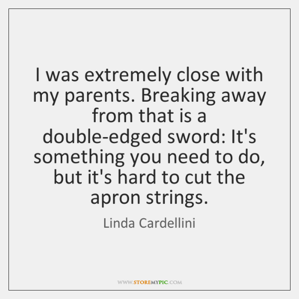 I was extremely close with my parents. Breaking away from that is ...