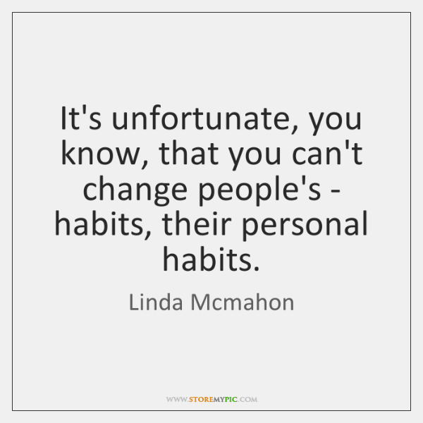 It's unfortunate, you know, that you can't change people's - habits, their ...