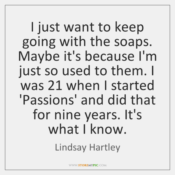 I just want to keep going with the soaps. Maybe it's because ...