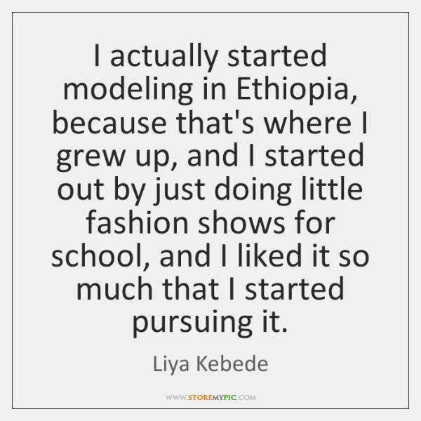 I actually started modeling in Ethiopia, because that's where I grew up, ...