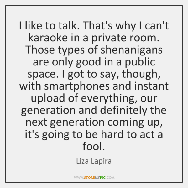 I like to talk. That's why I can't karaoke in a private ...