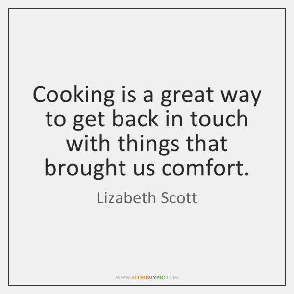 Cooking is a great way to get back in touch with things ...