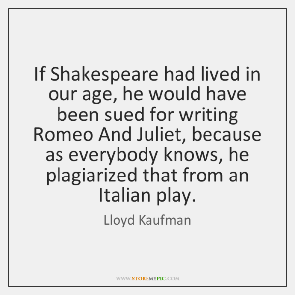 If Shakespeare had lived in our age, he would have been sued ...