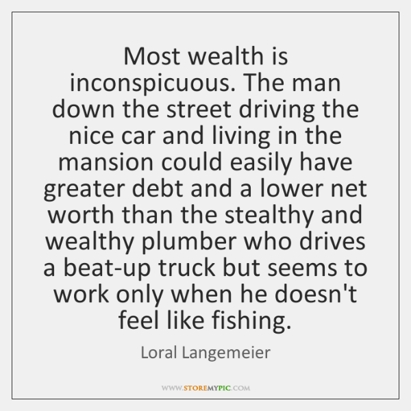 Most wealth is inconspicuous. The man down the street driving the nice ...