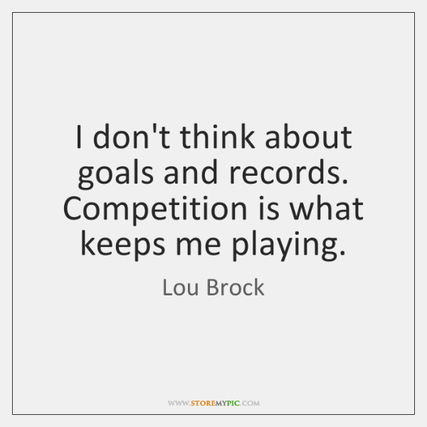 I don't think about goals and records. Competition is what keeps me ...