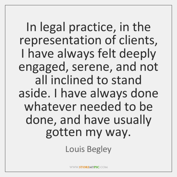 In legal practice, in the representation of clients, I have always felt ...