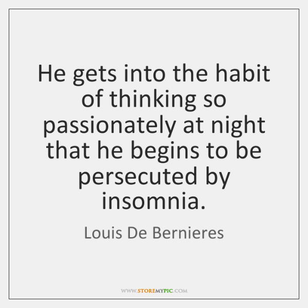 He gets into the habit of thinking so passionately at night that ...