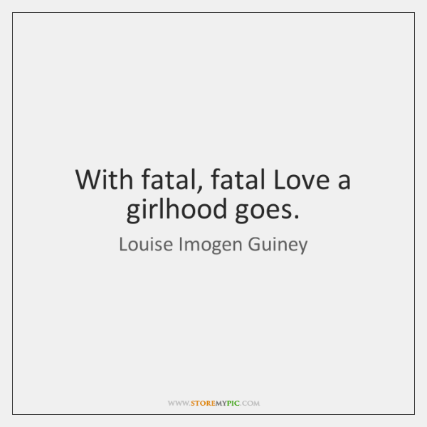 With fatal, fatal Love a girlhood goes.