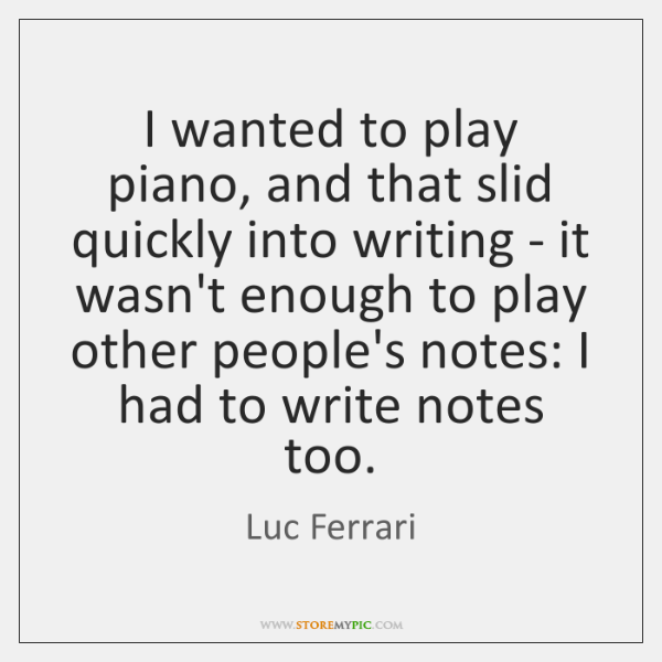 I wanted to play piano, and that slid quickly into writing - ...
